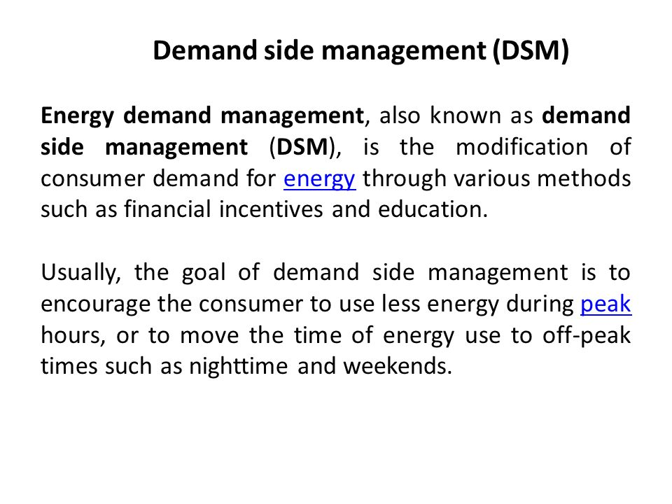 Demand side management (DSM) Energy demand management, also known as demand side management (DSM), is the modification of consumer demand for energy through various methods such as financial incentives and education.energy Usually, the goal of demand side management is to encourage the consumer to use less energy during peak hours, or to move the time of energy use to off-peak times such as nighttime and weekends.peak