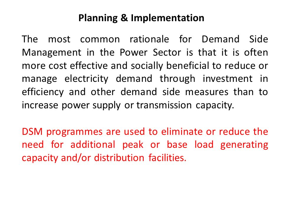Planning & Implementation The most common rationale for Demand Side Management in the Power Sector is that it is often more cost effective and socially beneficial to reduce or manage electricity demand through investment in efficiency and other demand side measures than to increase power supply or transmission capacity.