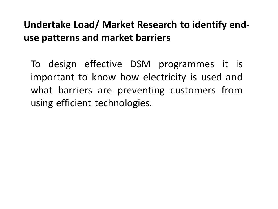 Undertake Load/ Market Research to identify end- use patterns and market barriers To design effective DSM programmes it is important to know how electricity is used and what barriers are preventing customers from using efficient technologies.