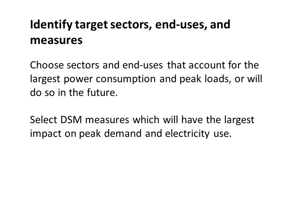 Identify target sectors, end-uses, and measures Choose sectors and end-uses that account for the largest power consumption and peak loads, or will do so in the future.