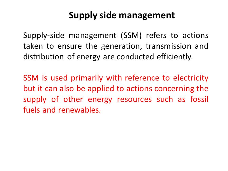 Supply side management Supply-side management (SSM) refers to actions taken to ensure the generation, transmission and distribution of energy are conducted efficiently.