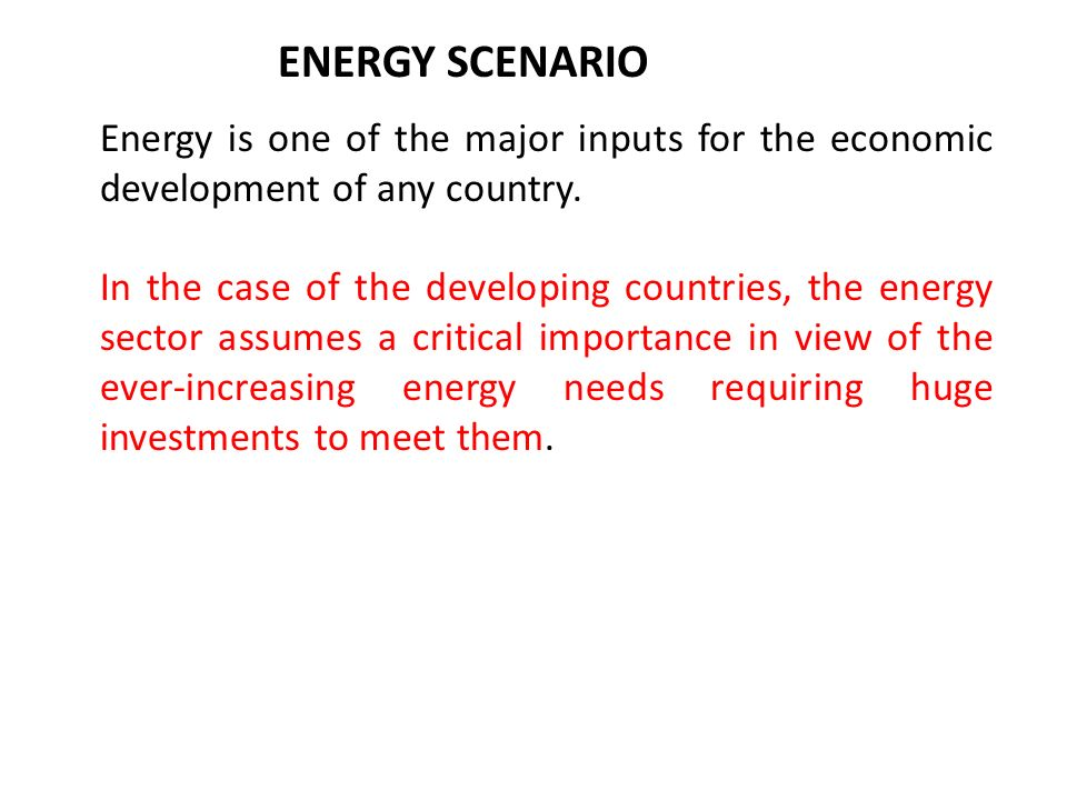 ENERGY SCENARIO Energy is one of the major inputs for the economic development of any country.