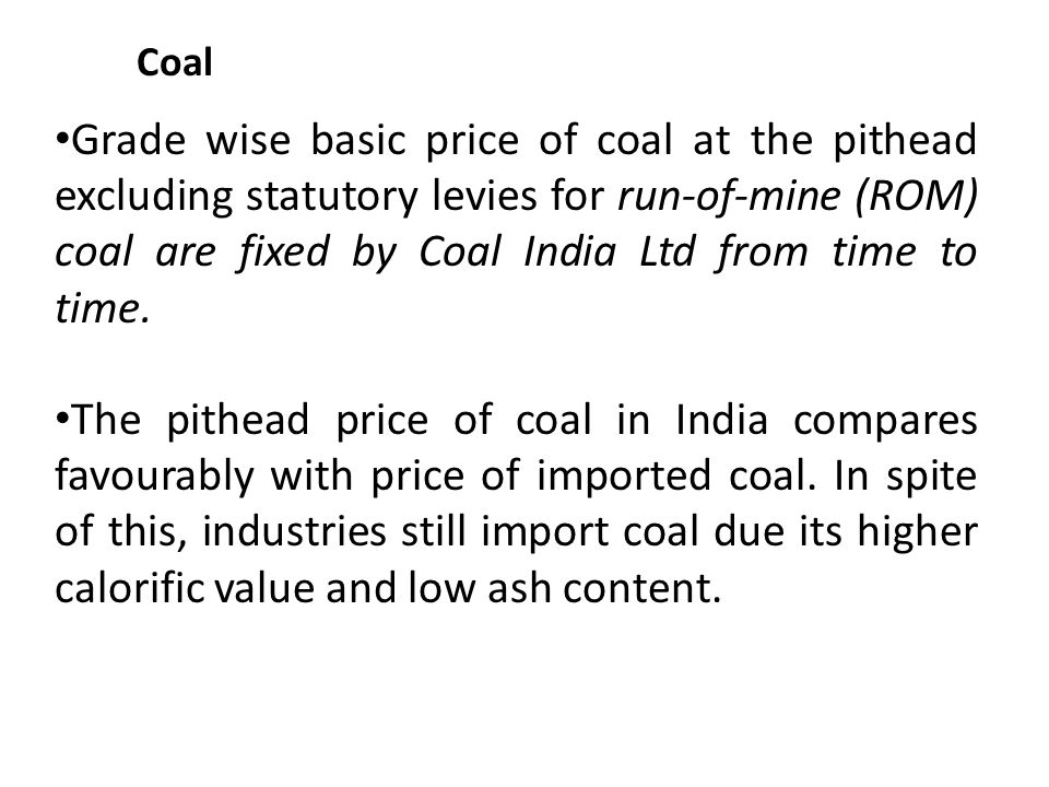 Coal Grade wise basic price of coal at the pithead excluding statutory levies for run-of-mine (ROM) coal are fixed by Coal India Ltd from time to time.