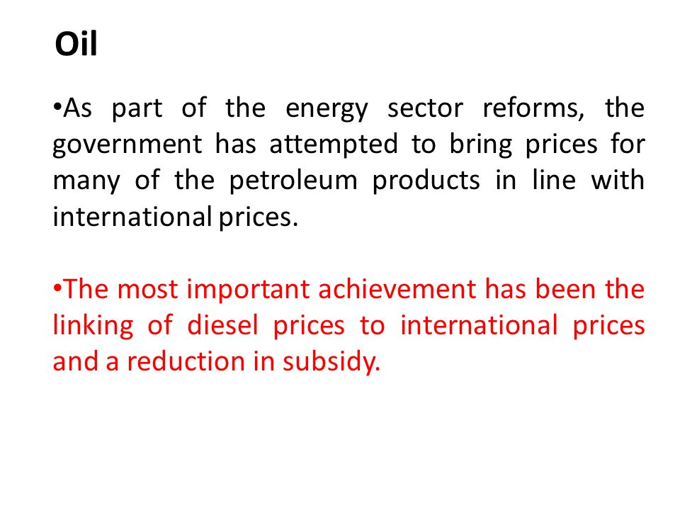 Oil As part of the energy sector reforms, the government has attempted to bring prices for many of the petroleum products in line with international prices.
