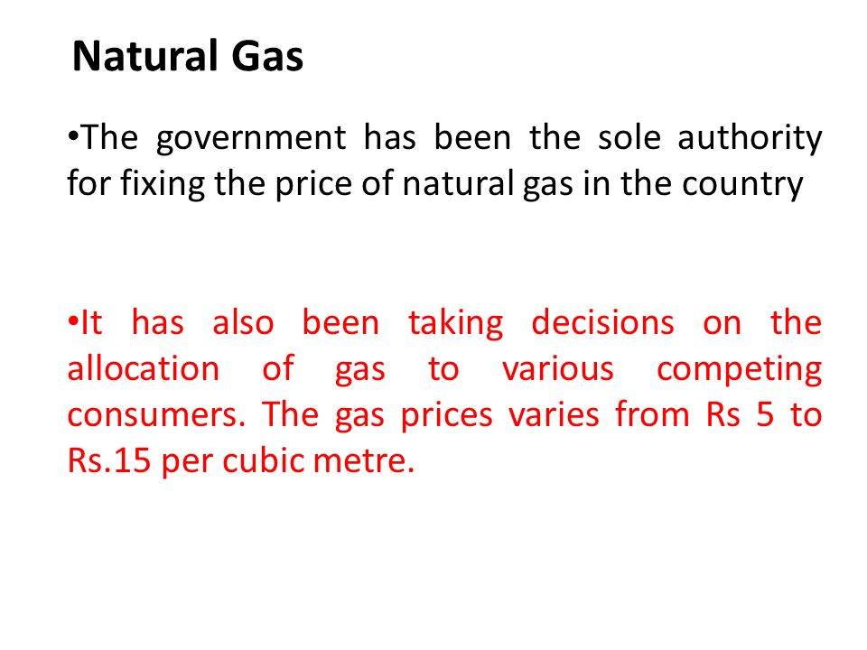 Natural Gas The government has been the sole authority for fixing the price of natural gas in the country It has also been taking decisions on the allocation of gas to various competing consumers.