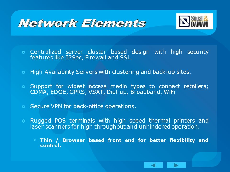  Centralized server cluster based design with high security features like IPSec, Firewall and SSL.