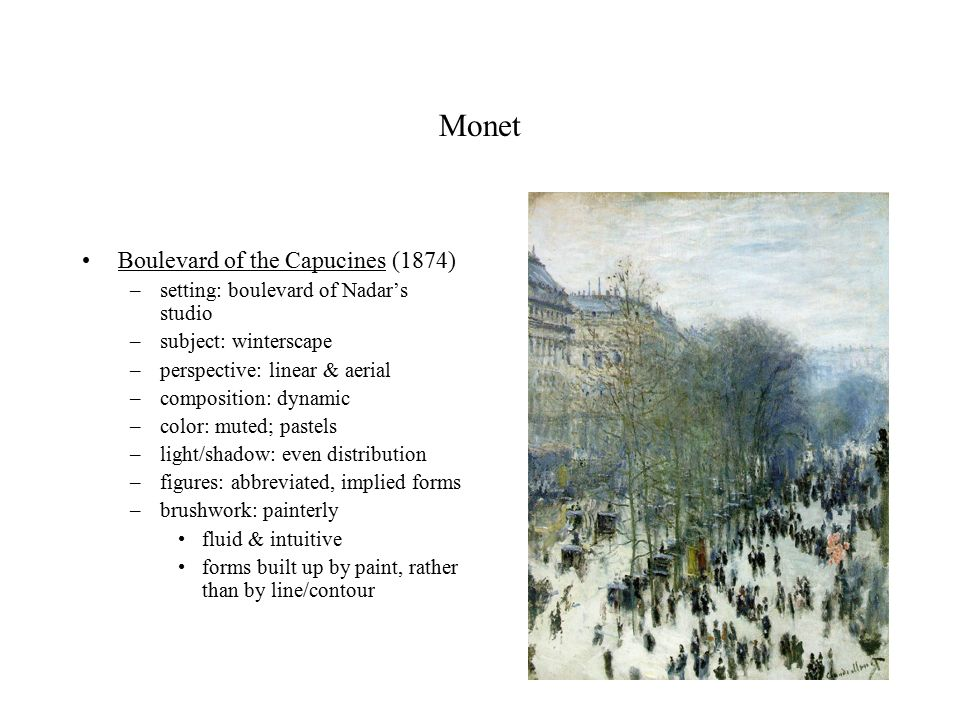Monet Boulevard of the Capucines (1874) –setting: boulevard of Nadar's studio –subject: winterscape –perspective: linear & aerial –composition: dynamic –color: muted; pastels –light/shadow: even distribution –figures: abbreviated, implied forms –brushwork: painterly fluid & intuitive forms built up by paint, rather than by line/contour