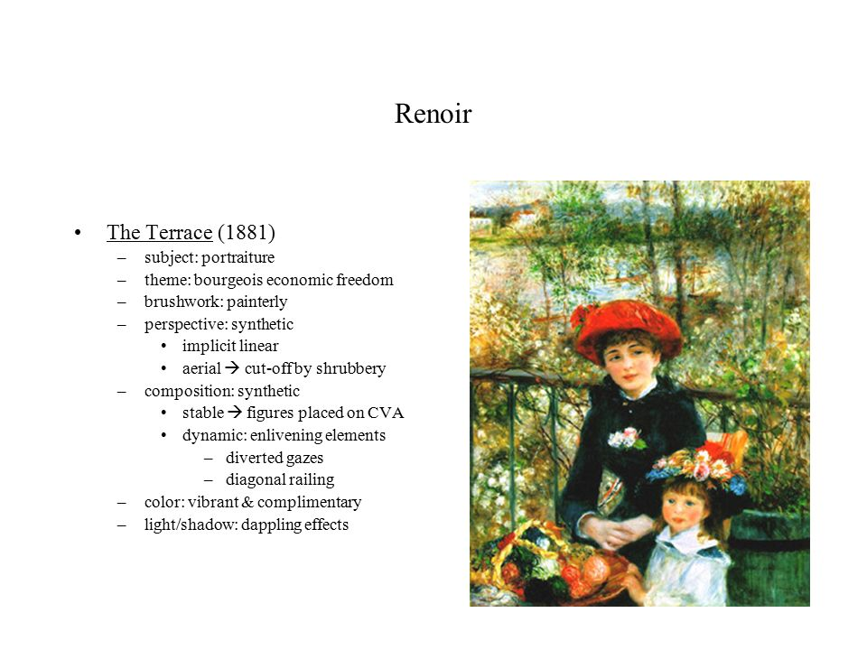 Renoir The Terrace (1881) –subject: portraiture –theme: bourgeois economic freedom –brushwork: painterly –perspective: synthetic implicit linear aerial  cut-off by shrubbery –composition: synthetic stable  figures placed on CVA dynamic: enlivening elements –diverted gazes –diagonal railing –color: vibrant & complimentary –light/shadow: dappling effects