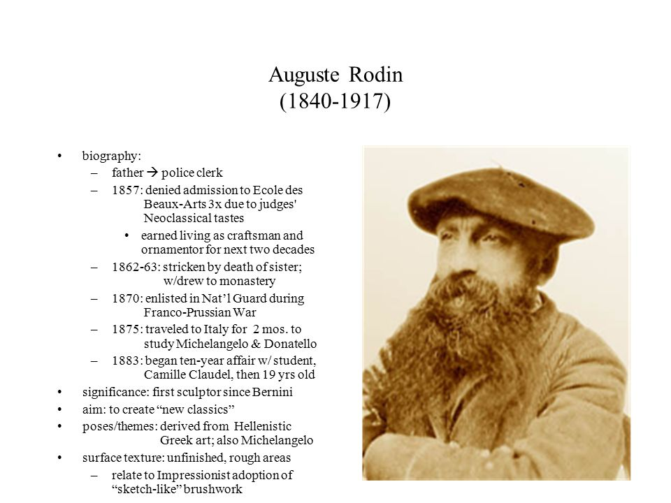 Auguste Rodin ( ) biography: –father  police clerk –1857: denied admission to Ecole des Beaux-Arts 3x due to judges Neoclassical tastes earned living as craftsman and ornamentor for next two decades – : stricken by death of sister; w/drew to monastery –1870: enlisted in Nat'l Guard during Franco-Prussian War –1875: traveled to Italy for 2 mos.