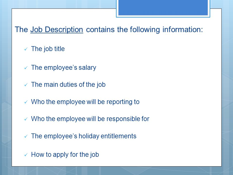The Job Description contains the following information: The job title The employee's salary The main duties of the job Who the employee will be reporting to Who the employee will be responsible for The employee's holiday entitlements How to apply for the job