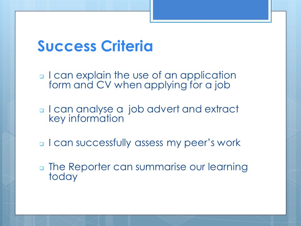 Success Criteria  I can explain the use of an application form and CV when applying for a job  I can analyse a job advert and extract key information  I can successfully assess my peer's work  The Reporter can summarise our learning today