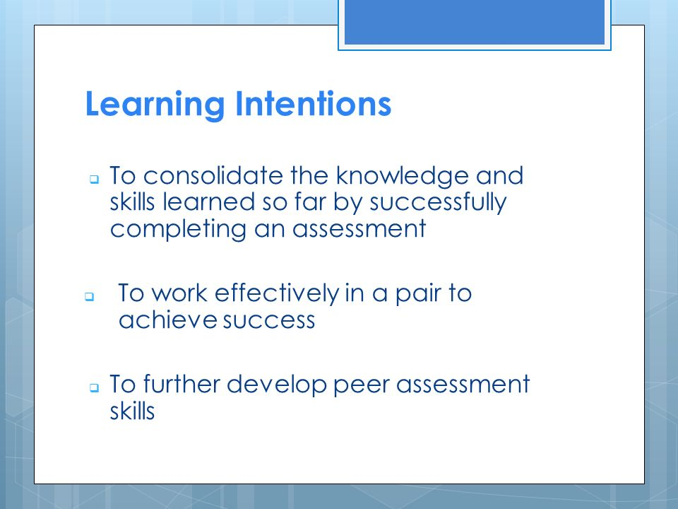 Learning Intentions  To consolidate the knowledge and skills learned so far by successfully completing an assessment  To work effectively in a pair to achieve success  To further develop peer assessment skills