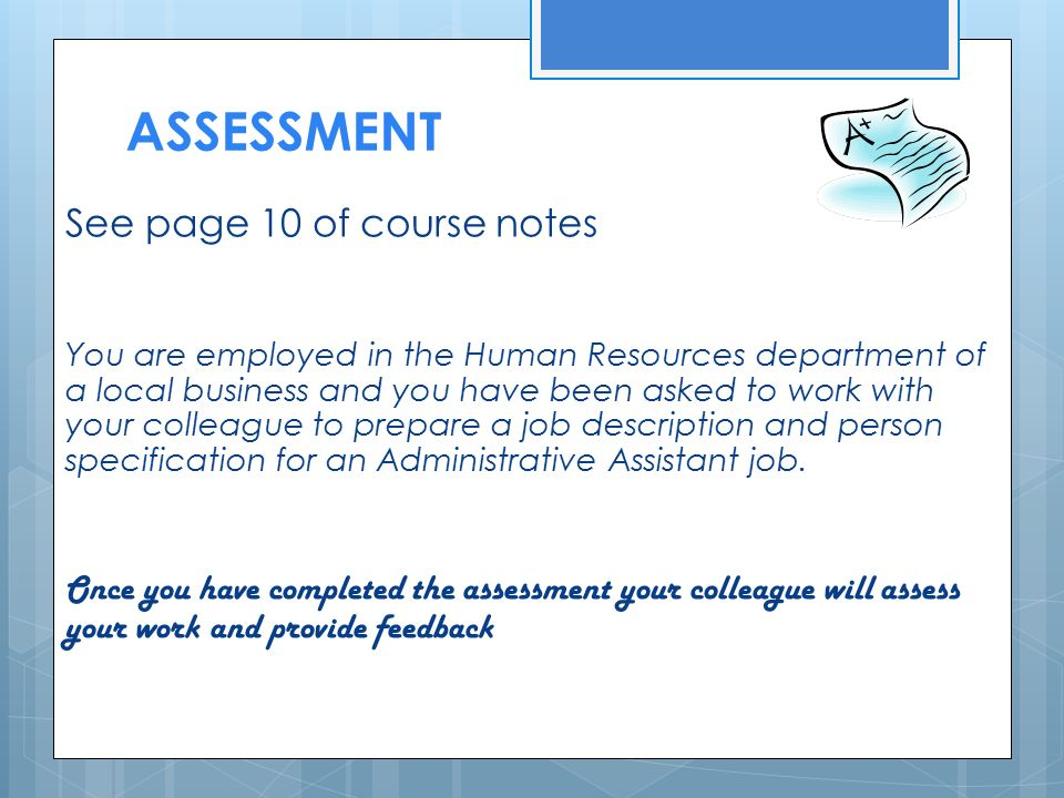 ASSESSMENT See page 10 of course notes You are employed in the Human Resources department of a local business and you have been asked to work with your colleague to prepare a job description and person specification for an Administrative Assistant job.