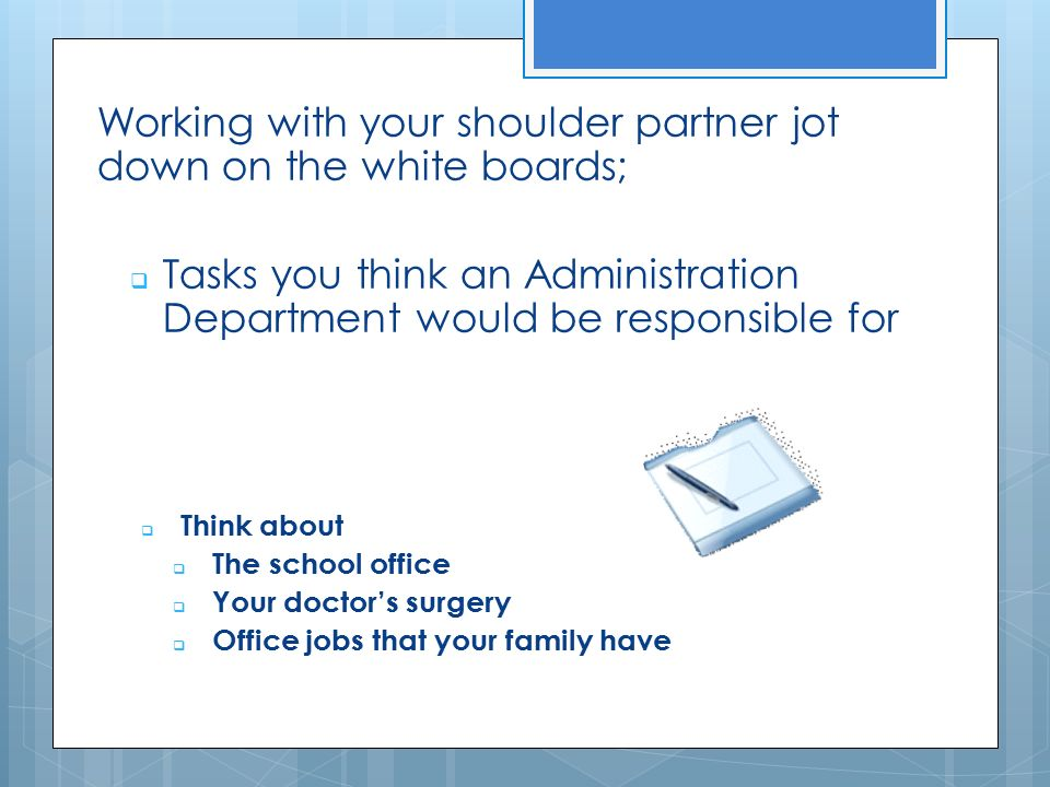 Working with your shoulder partner jot down on the white boards;  Tasks you think an Administration Department would be responsible for  Think about  The school office  Your doctor's surgery  Office jobs that your family have