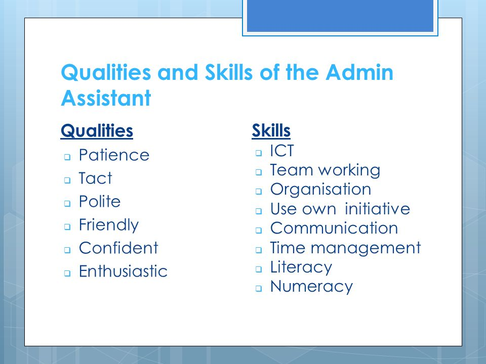 Qualities and Skills of the Admin Assistant Qualities  Patience  Tact  Polite  Friendly  Confident  Enthusiastic Skills  ICT  Team working  Organisation  Use own initiative  Communication  Time management  Literacy  Numeracy