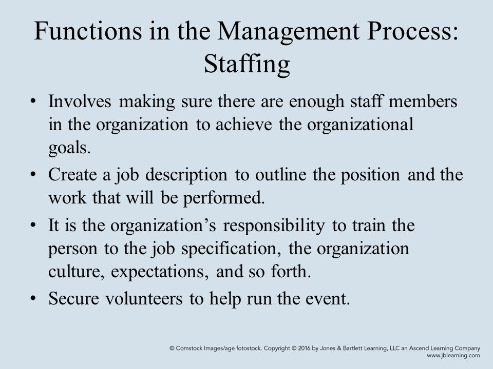 Functions in the Management Process: Staffing Involves making sure there are enough staff members in the organization to achieve the organizational goals.