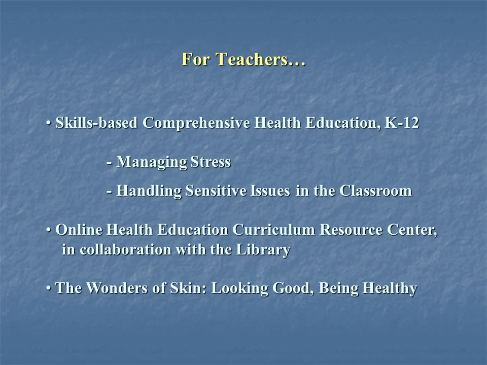 For Teachers… Skills-based Comprehensive Health Education, K-12 Skills-based Comprehensive Health Education, K-12 - Managing Stress - Managing Stress - Handling Sensitive Issues in the Classroom - Handling Sensitive Issues in the Classroom Online Health Education Curriculum Resource Center, Online Health Education Curriculum Resource Center, in collaboration with the Library in collaboration with the Library The Wonders of Skin: Looking Good, Being Healthy The Wonders of Skin: Looking Good, Being Healthy