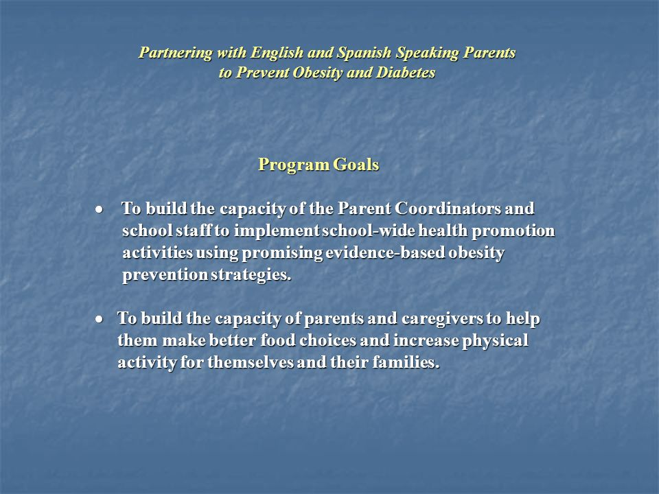 Program Goals  To build the capacity of the Parent Coordinators and school staff to implement school-wide health promotion school staff to implement school-wide health promotion activities using promising evidence-based obesity activities using promising evidence-based obesity prevention strategies.