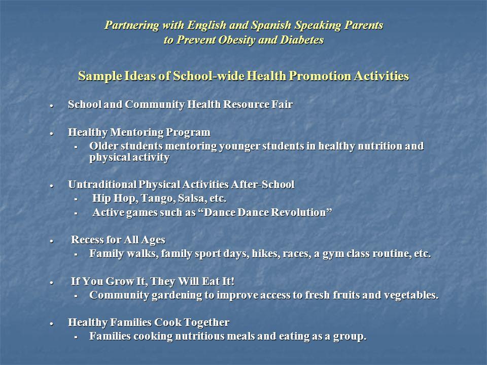 Sample Ideas of School-wide Health Promotion Activities  School and Community Health Resource Fair  Healthy Mentoring Program  Older students mentoring younger students in healthy nutrition and physical activity  Untraditional Physical Activities After-School  Hip Hop, Tango, Salsa, etc.