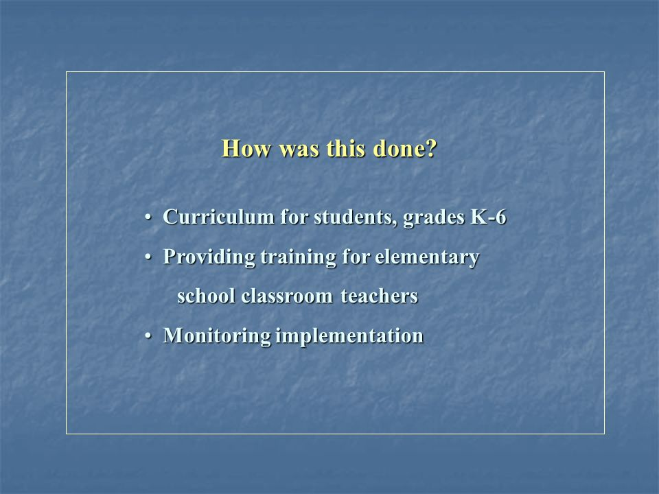 Curriculum for students, grades K-6 Curriculum for students, grades K-6 Providing training for elementary Providing training for elementary school classroom teachers school classroom teachers Monitoring implementation Monitoring implementation How was this done