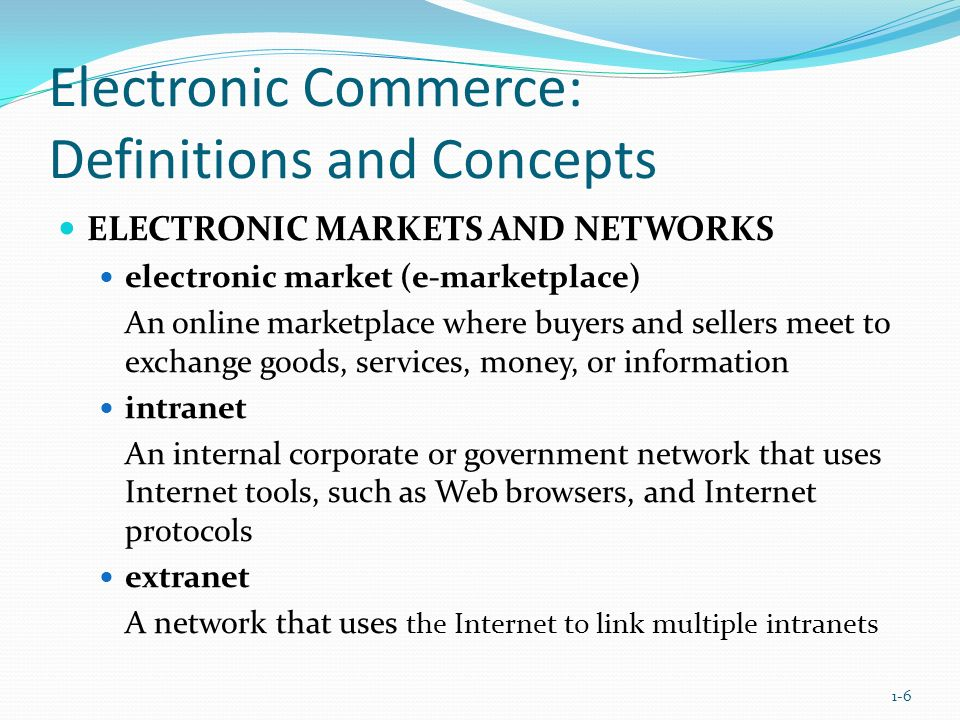 Electronic Commerce: Definitions and Concepts ELECTRONIC MARKETS AND NETWORKS electronic market (e-marketplace) An online marketplace where buyers and