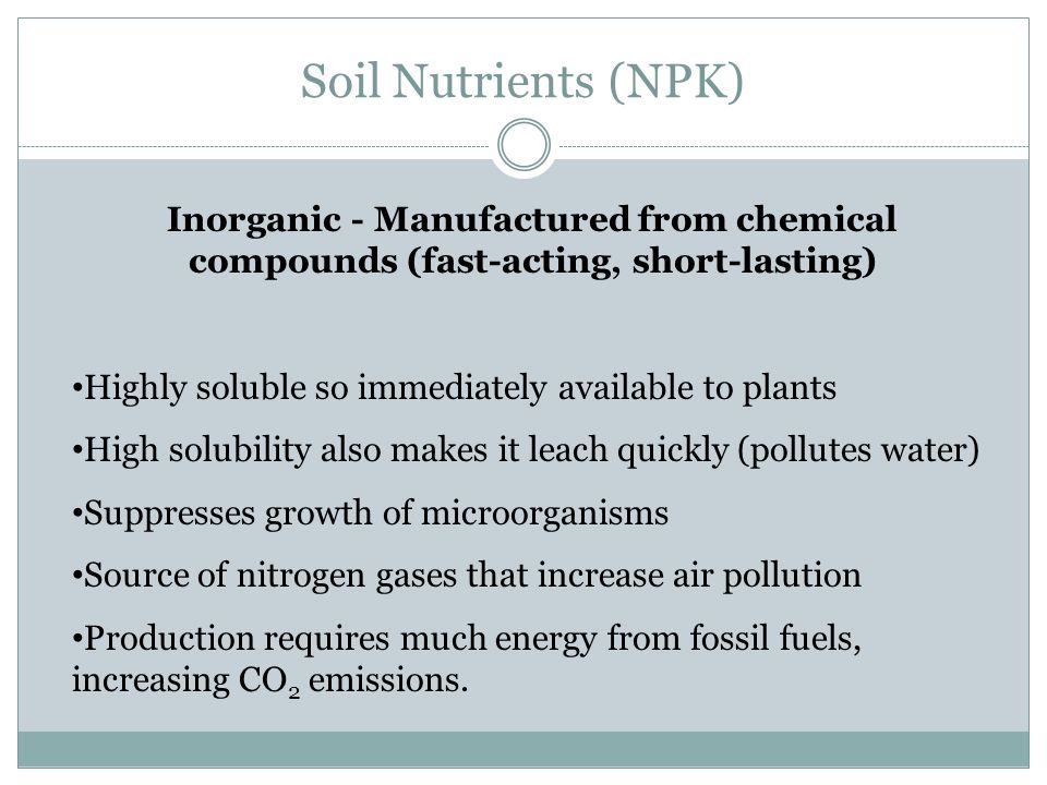 Soil Nutrients (NPK) Inorganic - Manufactured from chemical compounds (fast-acting, short-lasting) Highly soluble so immediately available to plants High solubility also makes it leach quickly (pollutes water) Suppresses growth of microorganisms Source of nitrogen gases that increase air pollution Production requires much energy from fossil fuels, increasing CO 2 emissions.