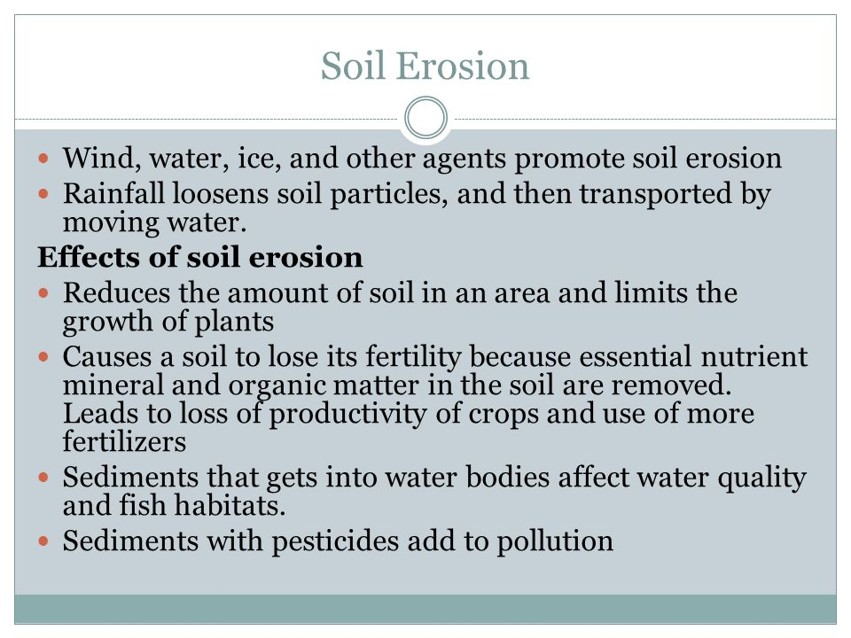 Soil Erosion Wind, water, ice, and other agents promote soil erosion Rainfall loosens soil particles, and then transported by moving water.