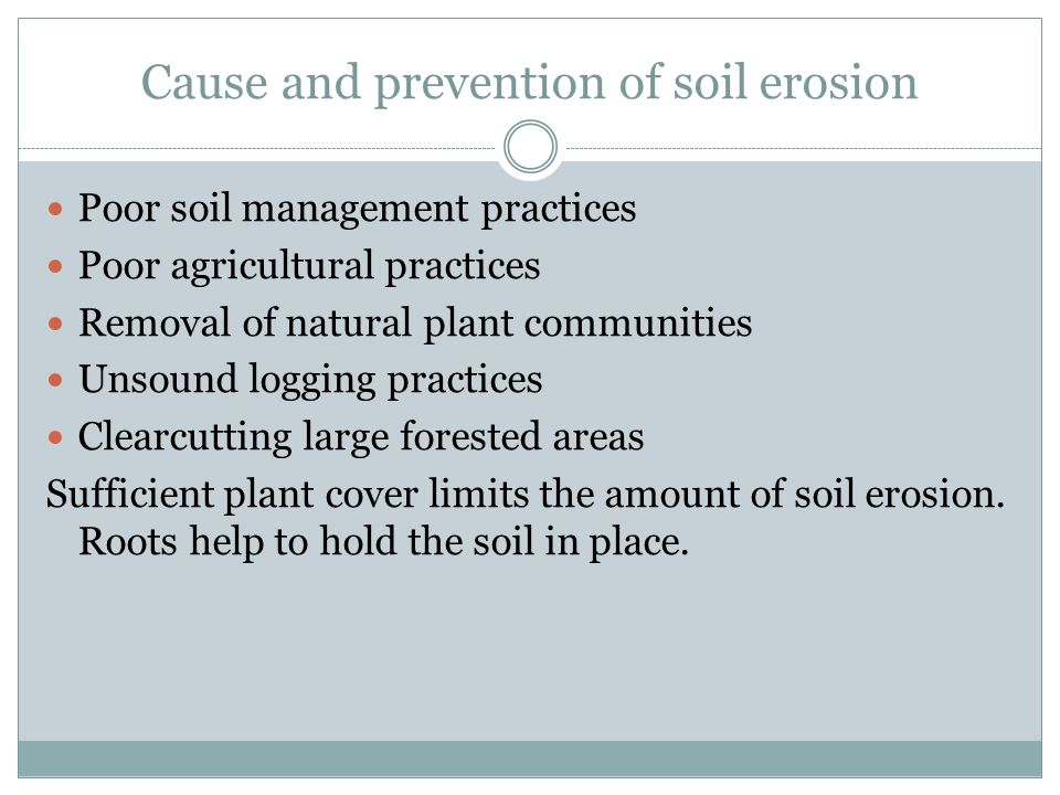 Cause and prevention of soil erosion Poor soil management practices Poor agricultural practices Removal of natural plant communities Unsound logging practices Clearcutting large forested areas Sufficient plant cover limits the amount of soil erosion.