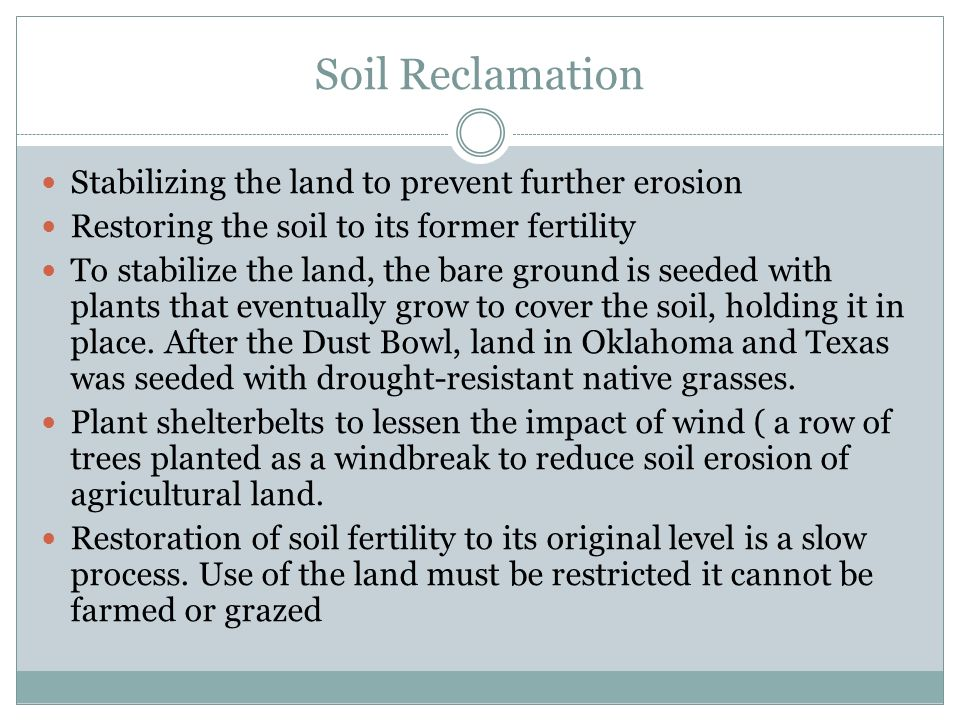 Soil Reclamation Stabilizing the land to prevent further erosion Restoring the soil to its former fertility To stabilize the land, the bare ground is seeded with plants that eventually grow to cover the soil, holding it in place.