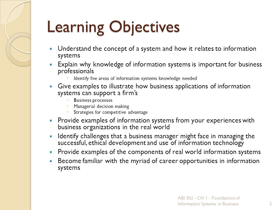 Learning Objectives Understand the concept of a system and how it relates to information systems Explain why knowledge of information systems is important for business professionals  Identify five areas of information systems knowledge needed Give examples to illustrate how business applications of information systems can support a firm's  Business processes  Managerial decision making  Strategies for competitive advantage Provide examples of information systems from your experiences with business organizations in the real world Identify challenges that a business manager might face in managing the successful, ethical development and use of information technology Provide examples of the components of real world information systems Become familiar with the myriad of career opportunities in information systems 2 ABI 302 - CH 1 - Foundations of Information Systems in Business