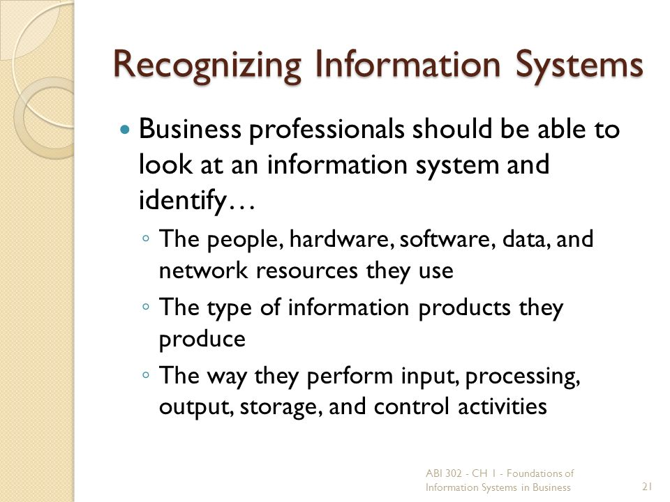 Recognizing Information Systems Business professionals should be able to look at an information system and identify… ◦ The people, hardware, software, data, and network resources they use ◦ The type of information products they produce ◦ The way they perform input, processing, output, storage, and control activities 21 ABI 302 - CH 1 - Foundations of Information Systems in Business