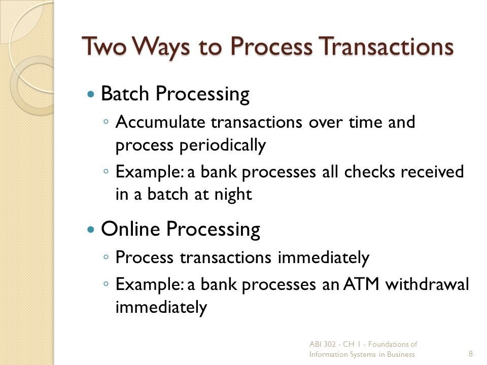 Two Ways to Process Transactions Batch Processing ◦ Accumulate transactions over time and process periodically ◦ Example: a bank processes all checks received in a batch at night Online Processing ◦ Process transactions immediately ◦ Example: a bank processes an ATM withdrawal immediately ABI 302 - CH 1 - Foundations of Information Systems in Business8
