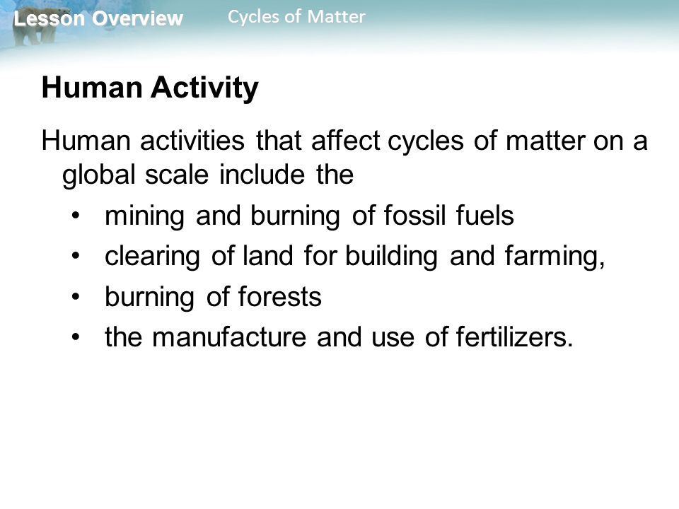Lesson Overview Lesson Overview Cycles of Matter Human Activity Human activities that affect cycles of matter on a global scale include the mining and burning of fossil fuels clearing of land for building and farming, burning of forests the manufacture and use of fertilizers.