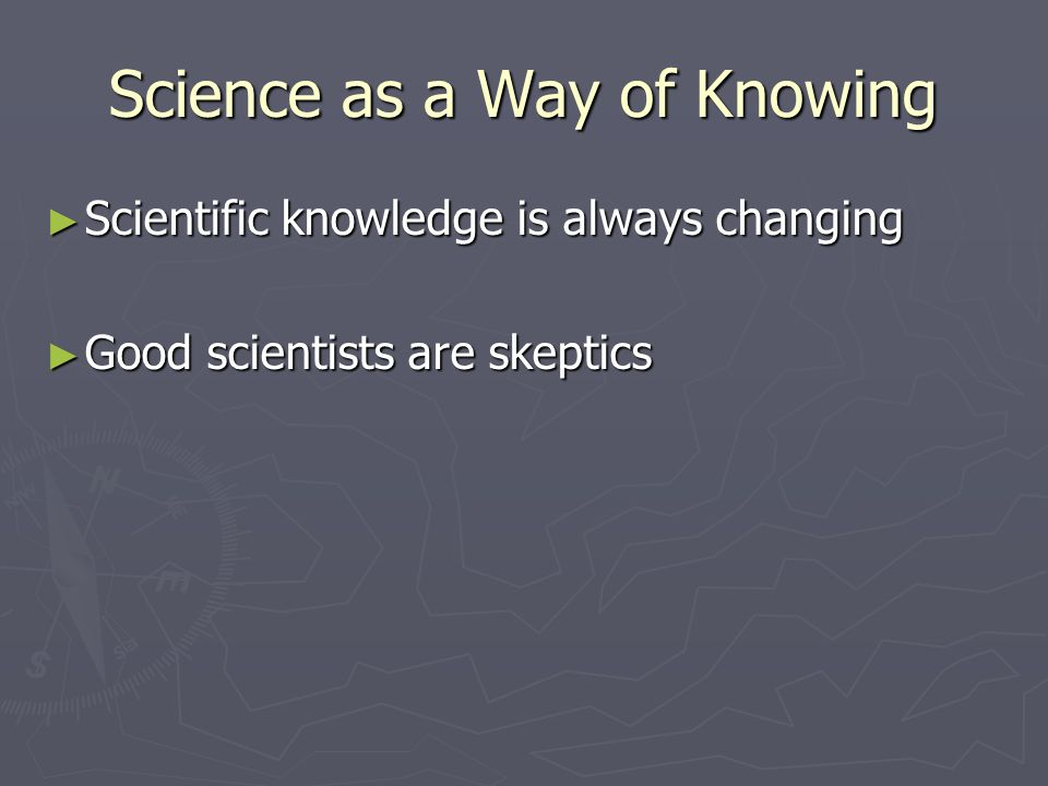 Science as a Way of Knowing ► Scientific knowledge is always changing ► Good scientists are skeptics
