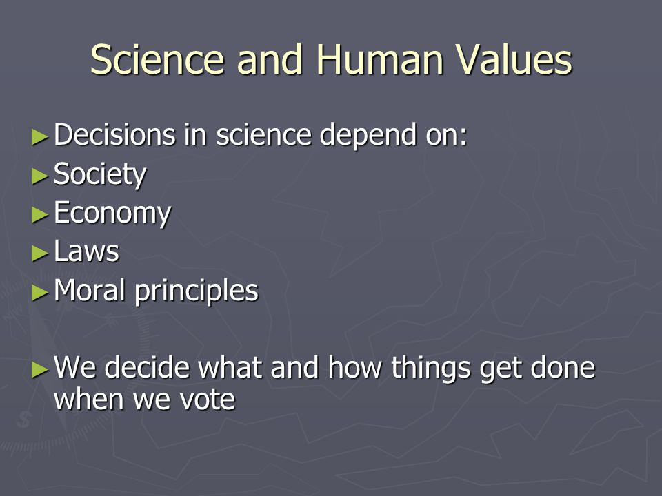 Science and Human Values ► Decisions in science depend on: ► Society ► Economy ► Laws ► Moral principles ► We decide what and how things get done when we vote
