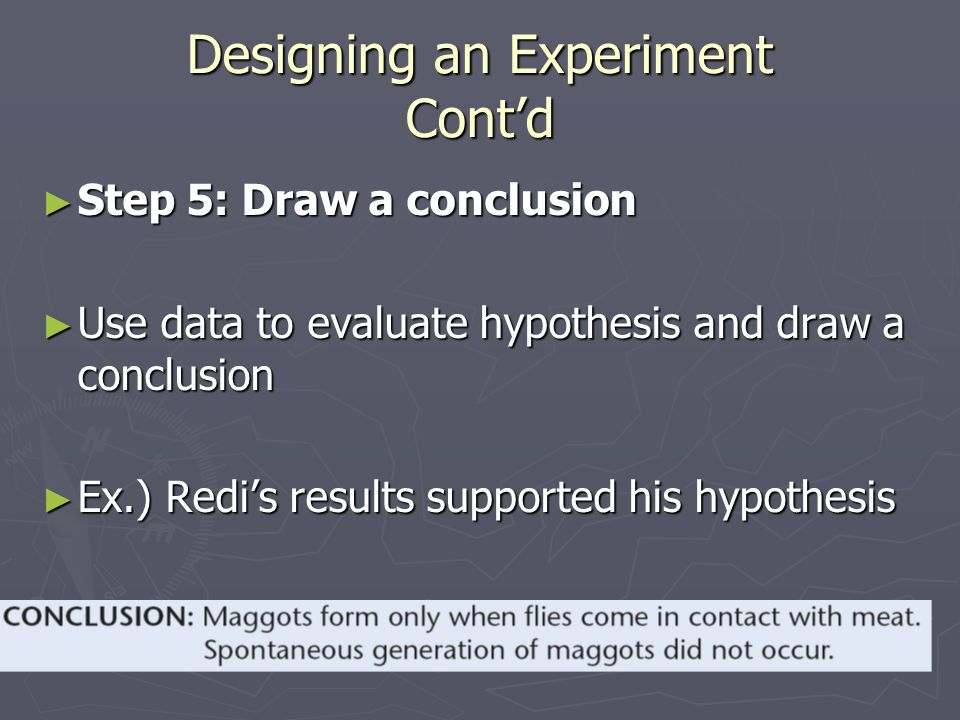 Designing an Experiment Cont'd ► Step 5: Draw a conclusion ► Use data to evaluate hypothesis and draw a conclusion ► Ex.) Redi's results supported his hypothesis