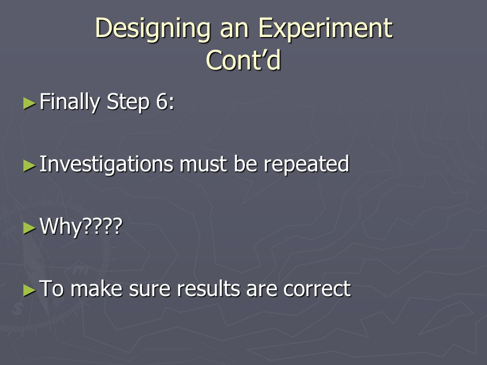 Designing an Experiment Cont'd ► Finally Step 6: ► Investigations must be repeated ► Why .