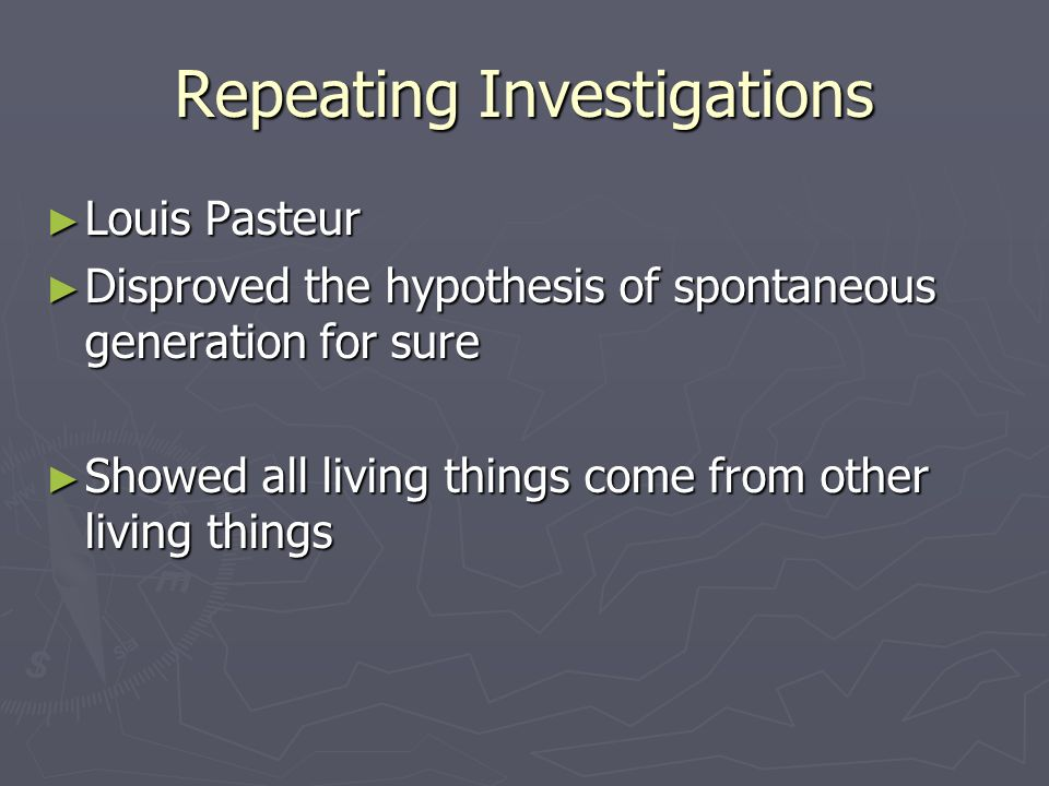 Repeating Investigations ► Louis Pasteur ► Disproved the hypothesis of spontaneous generation for sure ► Showed all living things come from other living things