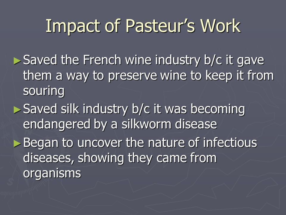 Impact of Pasteur's Work ► Saved the French wine industry b/c it gave them a way to preserve wine to keep it from souring ► Saved silk industry b/c it was becoming endangered by a silkworm disease ► Began to uncover the nature of infectious diseases, showing they came from organisms