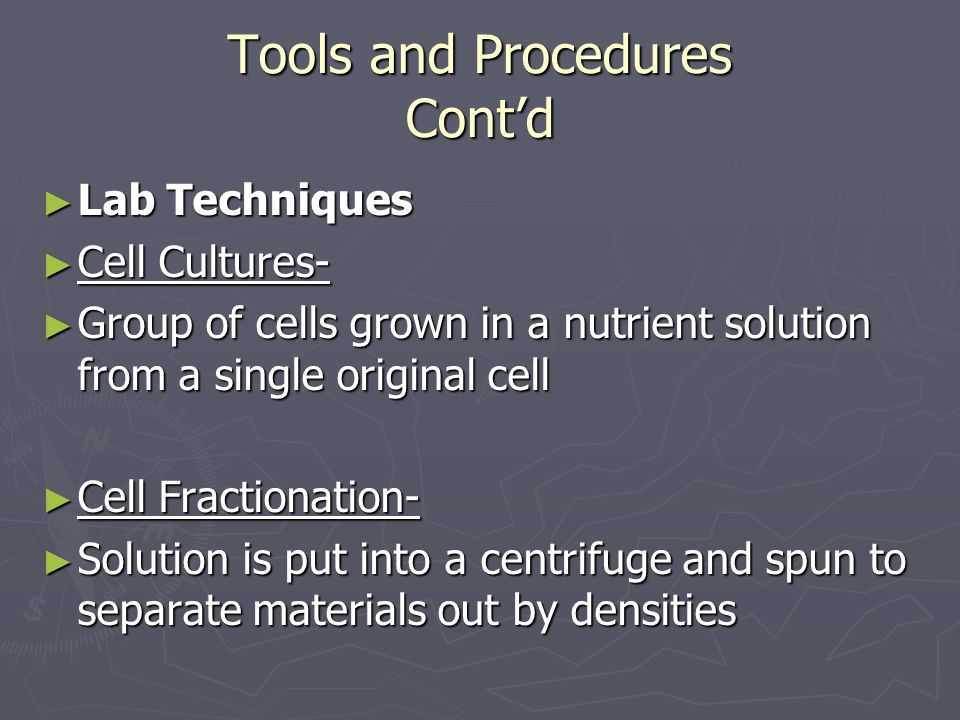 Tools and Procedures Cont'd ► Lab Techniques ► Cell Cultures- ► Group of cells grown in a nutrient solution from a single original cell ► Cell Fractionation- ► Solution is put into a centrifuge and spun to separate materials out by densities
