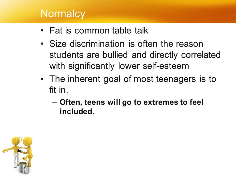 Normalcy Fat is common table talk Size discrimination is often the reason students are bullied and directly correlated with significantly lower self-esteem The inherent goal of most teenagers is to fit in.