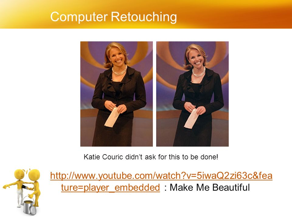 Computer Retouching http://www.youtube.com/watch v=5iwaQ2zi63c&fea ture=player_embeddedhttp://www.youtube.com/watch v=5iwaQ2zi63c&fea ture=player_embedded : Make Me Beautiful Katie Couric didn't ask for this to be done!