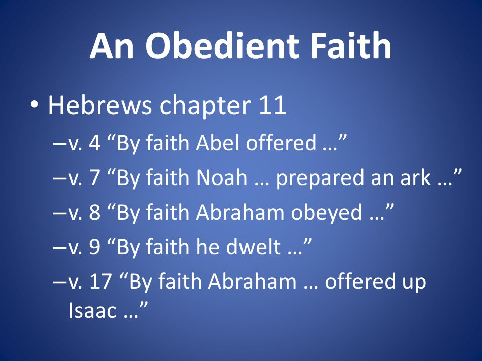 An Obedient Faith Hebrews chapter 11 – v. 4 By faith Abel offered … – v.