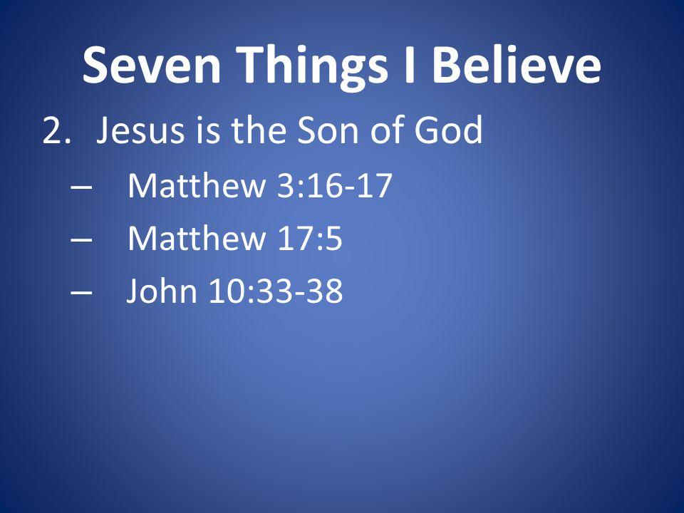 Seven Things I Believe 2.Jesus is the Son of God – Matthew 3:16-17 – Matthew 17:5 – John 10:33-38