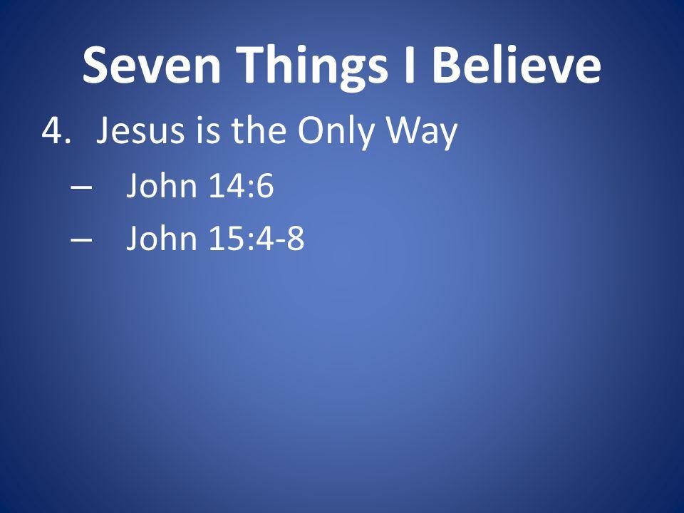 Seven Things I Believe 4.Jesus is the Only Way – John 14:6 – John 15:4-8
