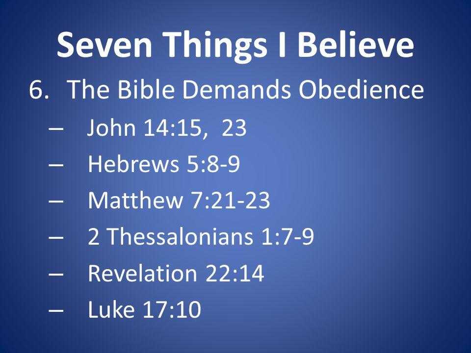 Seven Things I Believe 6.The Bible Demands Obedience – John 14:15, 23 – Hebrews 5:8-9 – Matthew 7:21-23 – 2 Thessalonians 1:7-9 – Revelation 22:14 – Luke 17:10