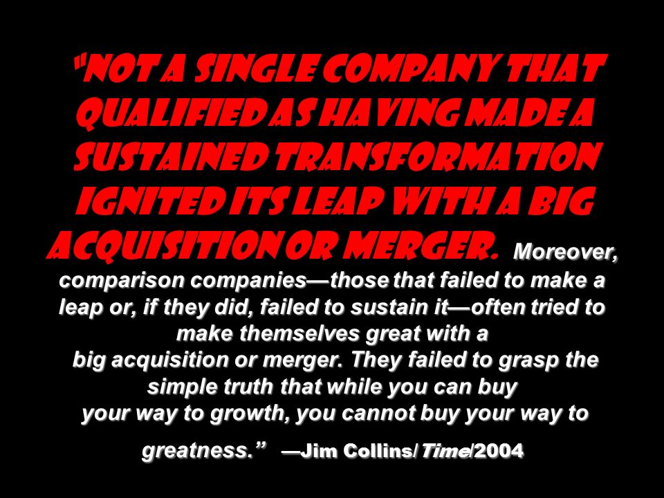 Moreover, comparison companies—those that failed to make a leap or, if they did, failed to sustain it—often tried to make themselves great with a big acquisition or merger.