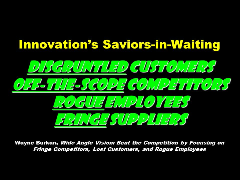 Disgruntled Customers Off-the-Scope Competitors Rogue Employees Fringe Suppliers Innovation's Saviors-in-Waiting Disgruntled Customers Off-the-Scope Competitors Rogue Employees Fringe Suppliers Wayne Burkan, Wide Angle Vision: Beat the Competition by Focusing on Fringe Competitors, Lost Customers, and Rogue Employees