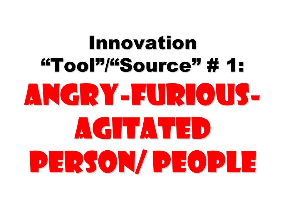 Innovation Tool / Source # 1: Angry-furious- agitated Person/ People