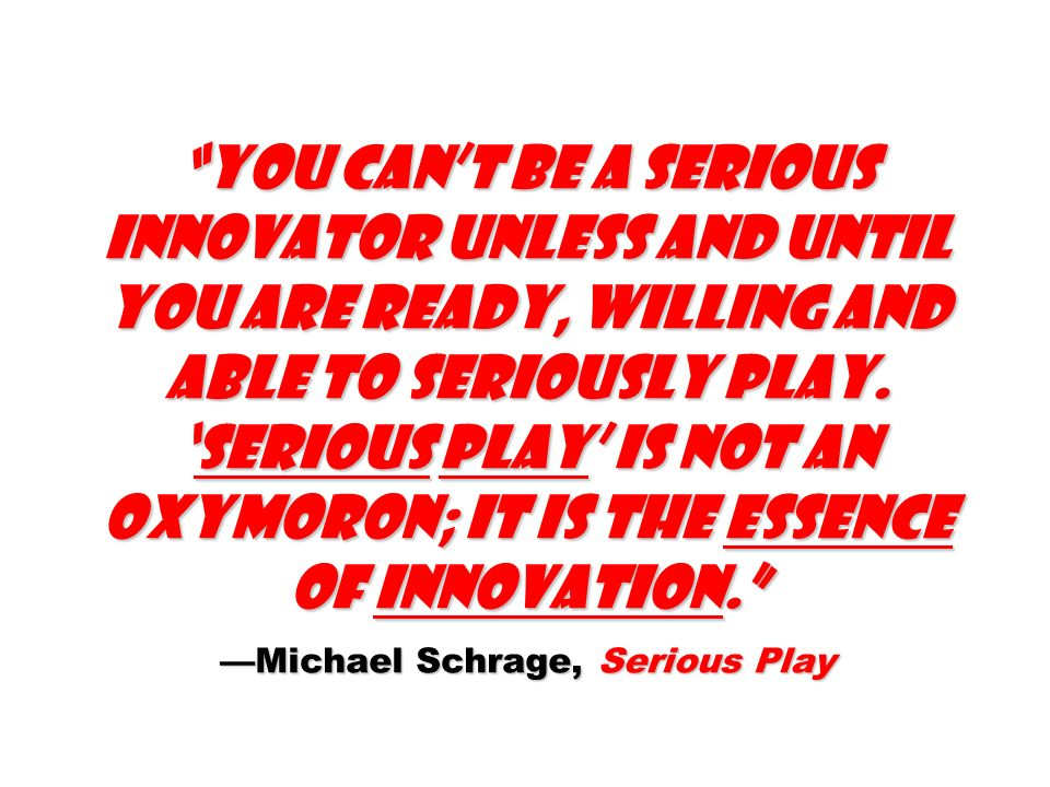 You can't be a serious innovator unless and until you are ready, willing and able to seriously play.